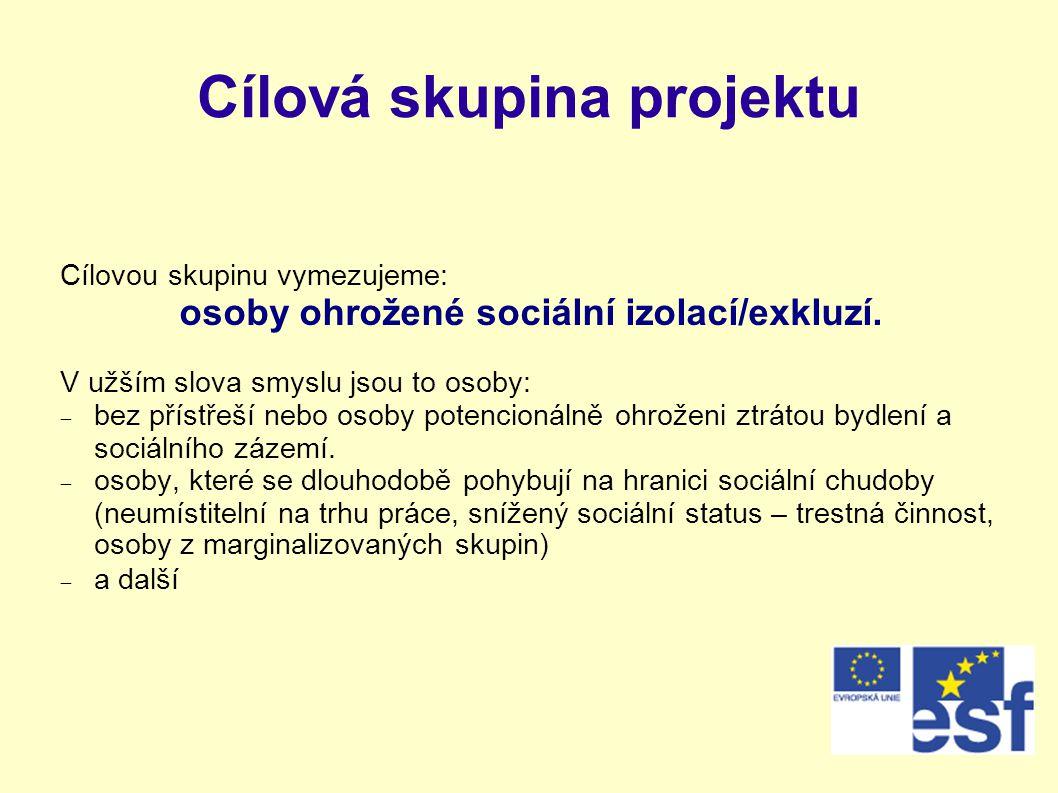 Cílová skupina projektu Cílovou skupinu vymezujeme: osoby ohrožené sociální izolací/exkluzí. V užším slova smyslu jsou to osoby:  bez přístřeší nebo