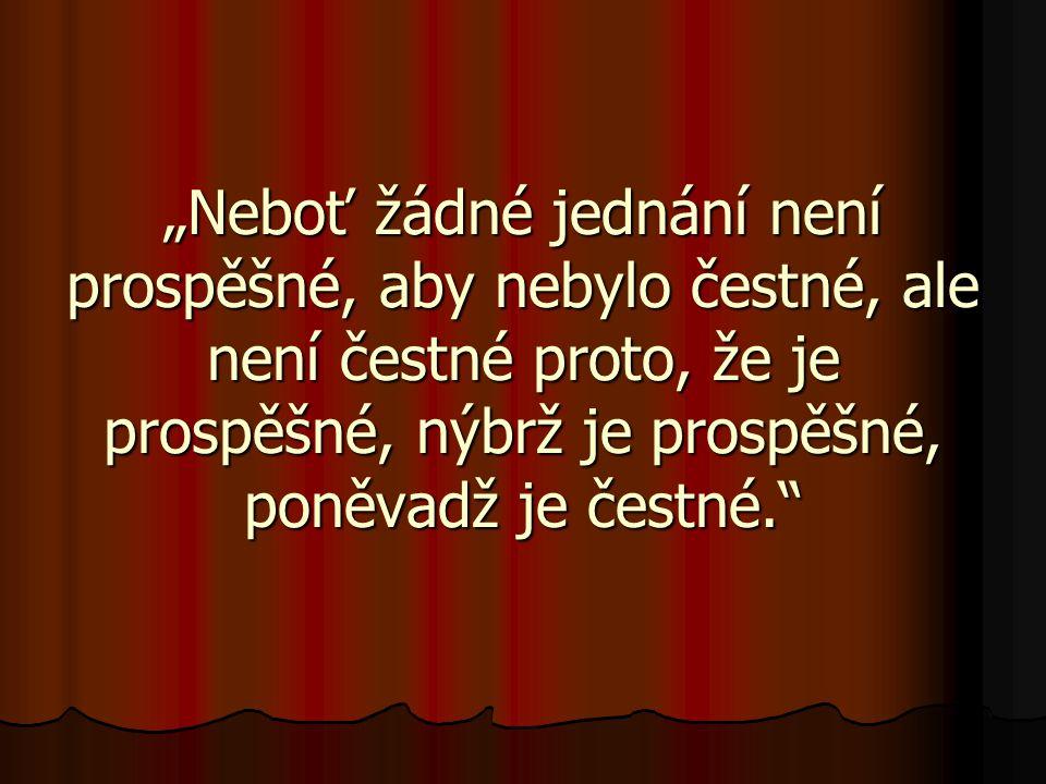 """""""Neboť žádné jednání není prospěšné, aby nebylo čestné, ale není čestné proto, že je prospěšné, nýbrž je prospěšné, poněvadž je čestné."""""""
