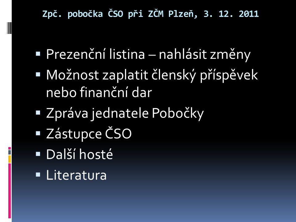 Zpč. pobočka ČSO při ZČM Plzeň, 3. 12. 2011  Prezenční listina – nahlásit změny  Možnost zaplatit členský příspěvek nebo finanční dar  Zpráva jedna