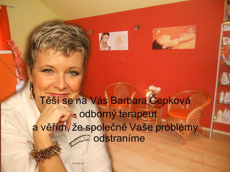 Těší se na Vás Barbara Čepková - odborný terapeut a věřím, že společně Vaše problémy odstraníme
