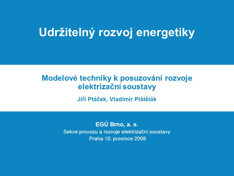 Udržitelný rozvoj energetiky Modelové techniky k posuzování rozvoje elektrizační soustavy Jiří Ptáček, Vladimír Pištělák EGÚ Brno, a.