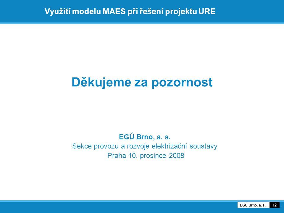 Využití modelu MAES při řešení projektu URE Děkujeme za pozornost 12 EGÚ Brno, a.