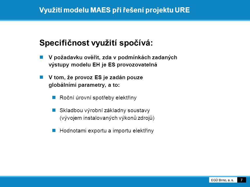 Využití modelu MAES při řešení projektu URE Specifičnost využití spočívá:  V požadavku ověřit, zda v podmínkách zadaných výstupy modelu EH je ES provozovatelná  V tom, že provoz ES je zadán pouze globálními parametry, a to:  Roční úrovní spotřeby elektřiny  Skladbou výrobní základny soustavy (vývojem instalovaných výkonů zdrojů)  Hodnotami exportu a importu elektřiny 7 EGÚ Brno, a.