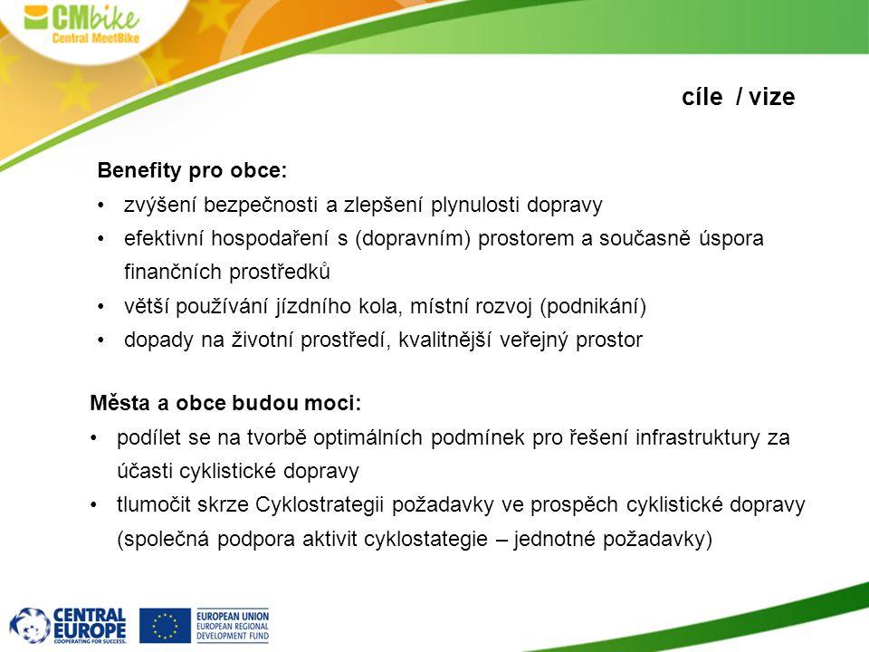 cíle / vize Města a obce budou moci: •podílet se na tvorbě optimálních podmínek pro řešení infrastruktury za účasti cyklistické dopravy •tlumočit skrze Cyklostrategii požadavky ve prospěch cyklistické dopravy (společná podpora aktivit cyklostategie – jednotné požadavky) Benefity pro obce: •zvýšení bezpečnosti a zlepšení plynulosti dopravy •efektivní hospodaření s (dopravním) prostorem a současně úspora finančních prostředků •větší používání jízdního kola, místní rozvoj (podnikání) •dopady na životní prostředí, kvalitnější veřejný prostor