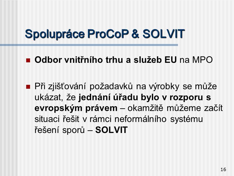 16 Spolupráce ProCoP & SOLVIT  Odbor vnitřního trhu a služeb EU na MPO  Při zjišťování požadavků na výrobky se může ukázat, že jednání úřadu bylo v rozporu s evropským právem – okamžitě můžeme začít situaci řešit v rámci neformálního systému řešení sporů – SOLVIT