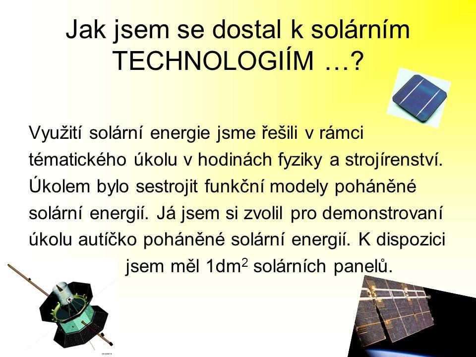 Jak jsem se dostal k solárním TECHNOLOGIÍM …? Využití solární energie jsme řešili v rámci tématického úkolu v hodinách fyziky a strojírenství. Úkolem