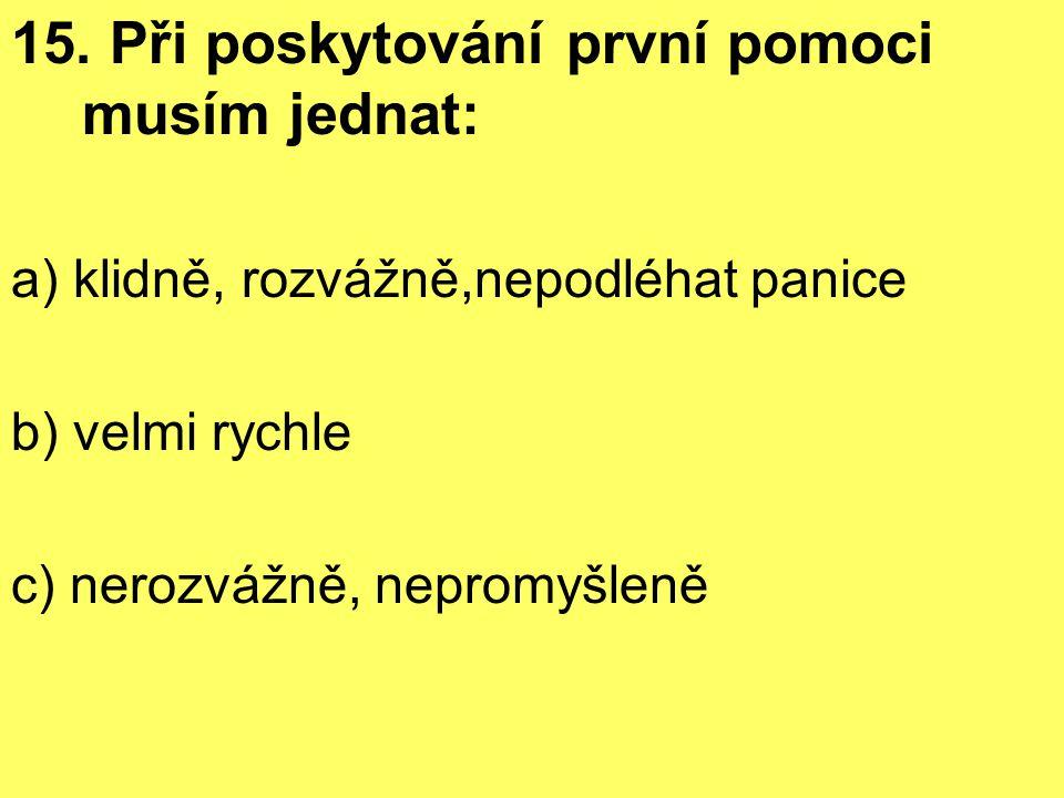 15. Při poskytování první pomoci musím jednat: a) klidně, rozvážně,nepodléhat panice b) velmi rychle c) nerozvážně, nepromyšleně