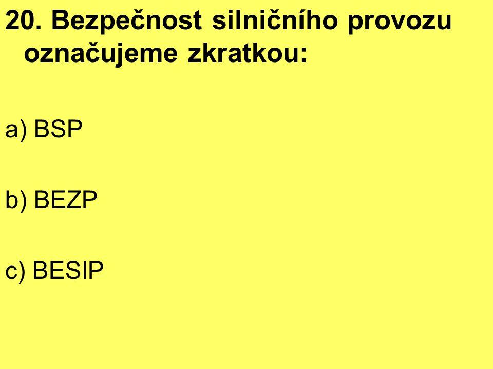 20. Bezpečnost silničního provozu označujeme zkratkou: a) BSP b) BEZP c) BESIP