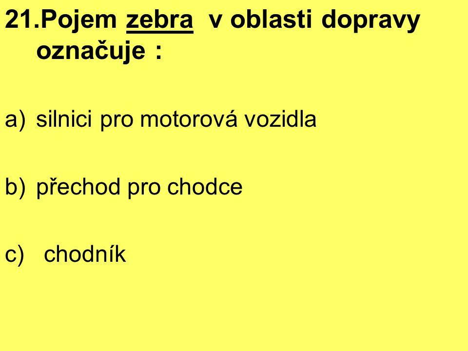 21.Pojem zebra v oblasti dopravy označuje : a)silnici pro motorová vozidla b)přechod pro chodce c) chodník