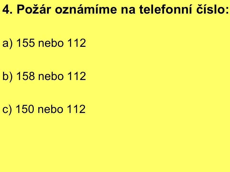 4. Požár oznámíme na telefonní číslo: a) 155 nebo 112 b) 158 nebo 112 c) 150 nebo 112