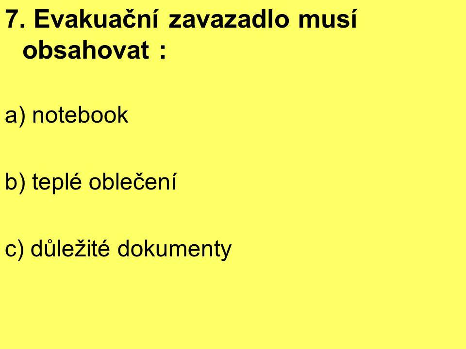7. Evakuační zavazadlo musí obsahovat : a) notebook b) teplé oblečení c) důležité dokumenty