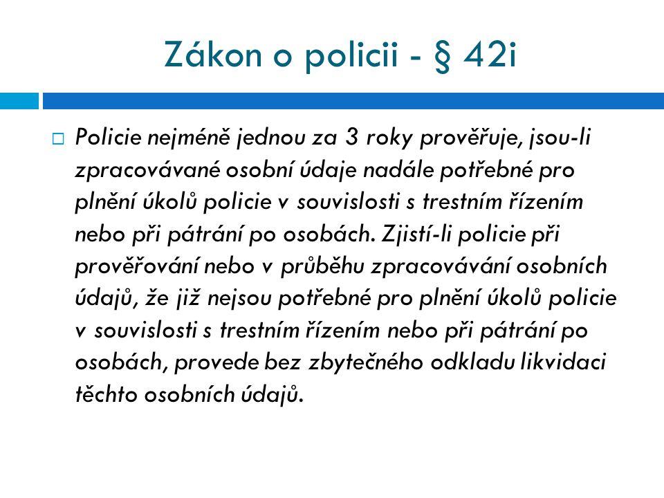 Zákon o policii - § 42i  Policie nejméně jednou za 3 roky prověřuje, jsou-li zpracovávané osobní údaje nadále potřebné pro plnění úkolů policie v sou