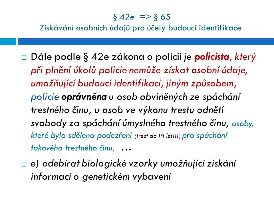 § 42e => § 65 Získávání osobních údajů pro účely budoucí identifikace  Dále podle § 42e zákona o policii je policista, který při plnění úkolů policie