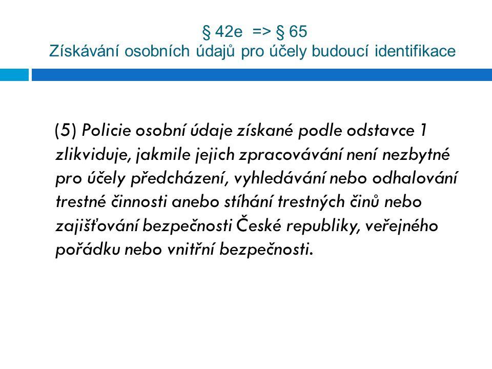 § 42e => § 65 Získávání osobních údajů pro účely budoucí identifikace (5) Policie osobní údaje získané podle odstavce 1 zlikviduje, jakmile jejich zpr