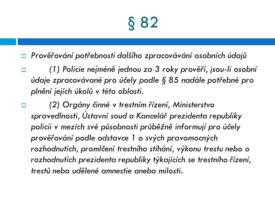 § 82  Prověřování potřebnosti dalšího zpracovávání osobních údajů  (1) Policie nejméně jednou za 3 roky prověří, jsou-li osobní údaje zpracovávané p