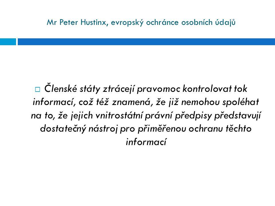 Mr Peter Hustinx, evropský ochránce osobních údajů  Členské státy ztrácejí pravomoc kontrolovat tok informací, což též znamená, že již nemohou spoléh