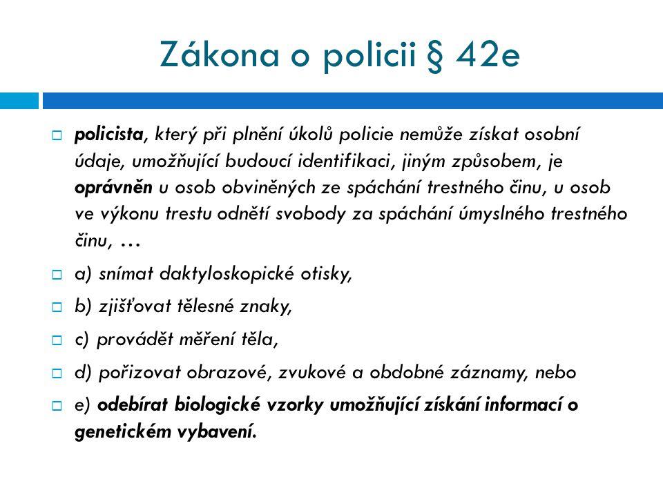 Zákona o policii § 42e  policista, který při plnění úkolů policie nemůže získat osobní údaje, umožňující budoucí identifikaci, jiným způsobem, je opr
