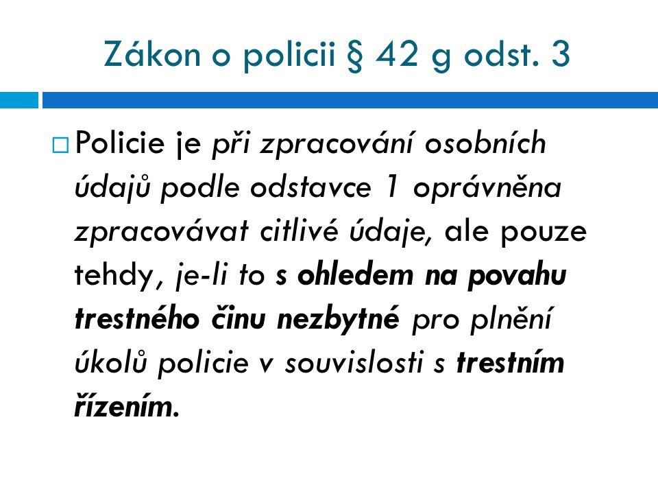 Zákon o policii § 42 g odst. 3  Policie je při zpracování osobních údajů podle odstavce 1 oprávněna zpracovávat citlivé údaje, ale pouze tehdy, je-li