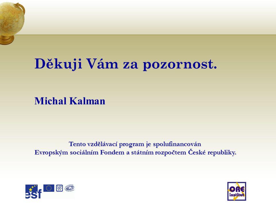 Děkuji Vám za pozornost. Michal Kalman Tento vzdělávací program je spolufinancován Evropským sociálním Fondem a státním rozpočtem České republiky.