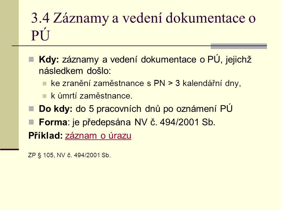 3.4 Záznamy a vedení dokumentace o PÚ  Kdy: záznamy a vedení dokumentace o PÚ, jejichž následkem došlo:  ke zranění zaměstnance s PN > 3 kalendářní dny,  k úmrtí zaměstnance.