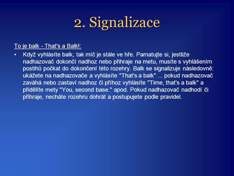 2. Signalizace To je balk - That's a Balk!: •Když vyhlásíte balk, tak míč je stále ve hře. Pamatujte si, jestliže nadhazovač dokončí nadhoz nebo přihr