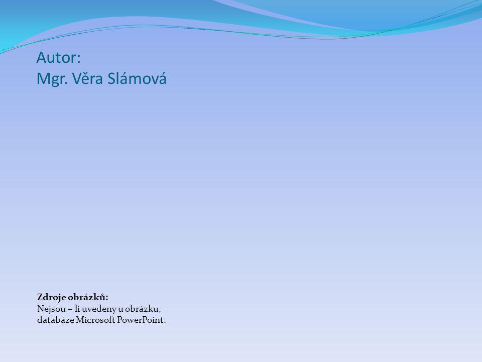 Autor: Mgr. Věra Slámová Zdroje obrázků: Nejsou – li uvedeny u obrázku, databáze Microsoft PowerPoint.