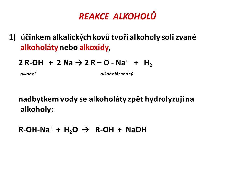 REAKCE ALKOHOLŮ 1)účinkem alkalických kovů tvoří alkoholy soli zvané alkoholáty nebo alkoxidy, 2 R-OH + 2 Na → 2 R – O - Na + + H 2 alkohol alkoholát sodný nadbytkem vody se alkoholáty zpět hydrolyzují na alkoholy: R-OH-Na + + H 2 O → R-OH + NaOH