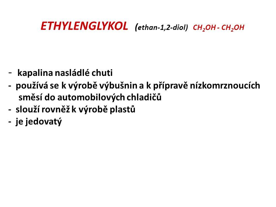 ETHYLENGLYKOL ( ethan-1,2-diol) CH 2 OH - CH 2 OH - kapalina nasládlé chuti - používá se k výrobě výbušnin a k přípravě nízkomrznoucích směsí do automobilových chladičů - slouží rovněž k výrobě plastů - je jedovatý
