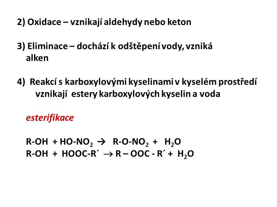 2) Oxidace – vznikají aldehydy nebo keton 3) Eliminace – dochází k odštěpení vody, vzniká alken 4) Reakcí s karboxylovými kyselinami v kyselém prostředí vznikají estery karboxylových kyselin a voda esterifikace R-OH + HO-NO 2 → R-O-NO 2 + H 2 O R-OH + HOOC-R´  R – OOC - R´ + H 2 O
