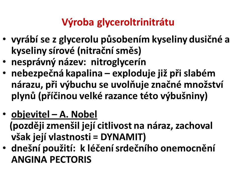 Výroba glyceroltrinitrátu • vyrábí se z glycerolu působením kyseliny dusičné a kyseliny sírové (nitrační směs) • nesprávný název: nitroglycerín • nebezpečná kapalina – exploduje již při slabém nárazu, při výbuchu se uvolňuje značné množství plynů (příčinou velké razance této výbušniny) • objevitel – A.