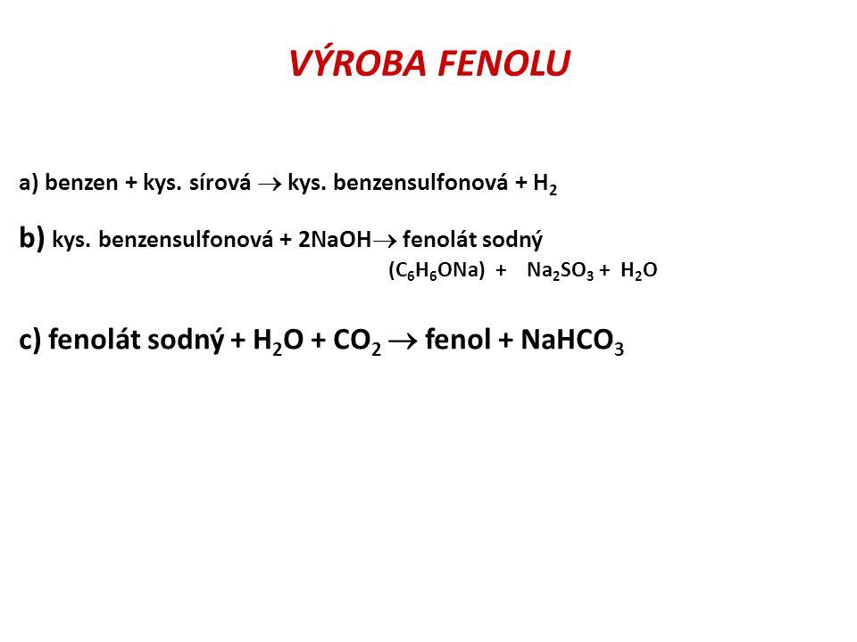 VÝROBA FENOLU a) benzen + kys. sírová  kys. benzensulfonová + H 2 b) kys. benzensulfonová + 2NaOH  fenolát sodný (C 6 H 6 ONa) + Na 2 SO 3 + H 2 O c