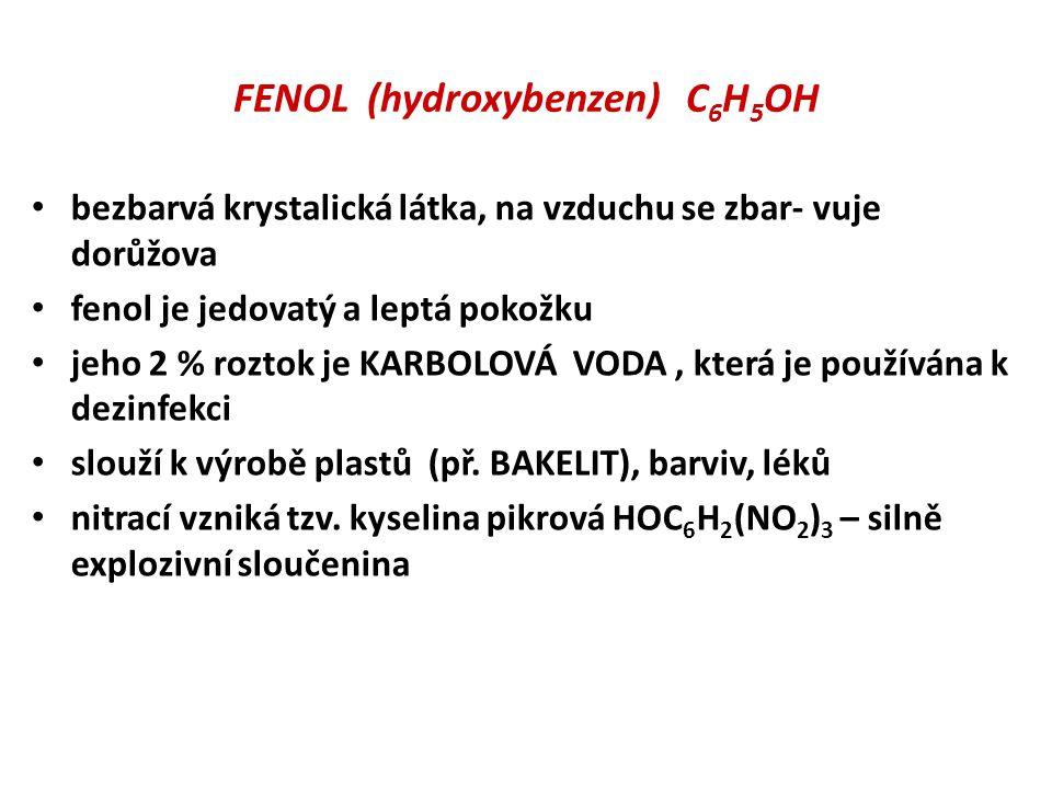 FENOL (hydroxybenzen) C 6 H 5 OH • bezbarvá krystalická látka, na vzduchu se zbar- vuje dorůžova • fenol je jedovatý a leptá pokožku • jeho 2 % roztok je KARBOLOVÁ VODA, která je používána k dezinfekci • slouží k výrobě plastů (př.