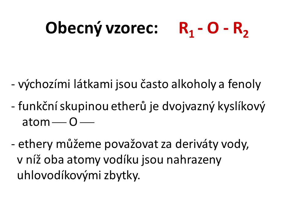 Obecný vzorec: R 1 - O - R 2 - výchozími látkami jsou často alkoholy a fenoly - funkční skupinou etherů je dvojvazný kyslíkový atom  O  - ethery můžeme považovat za deriváty vody, v níž oba atomy vodíku jsou nahrazeny uhlovodíkovými zbytky.