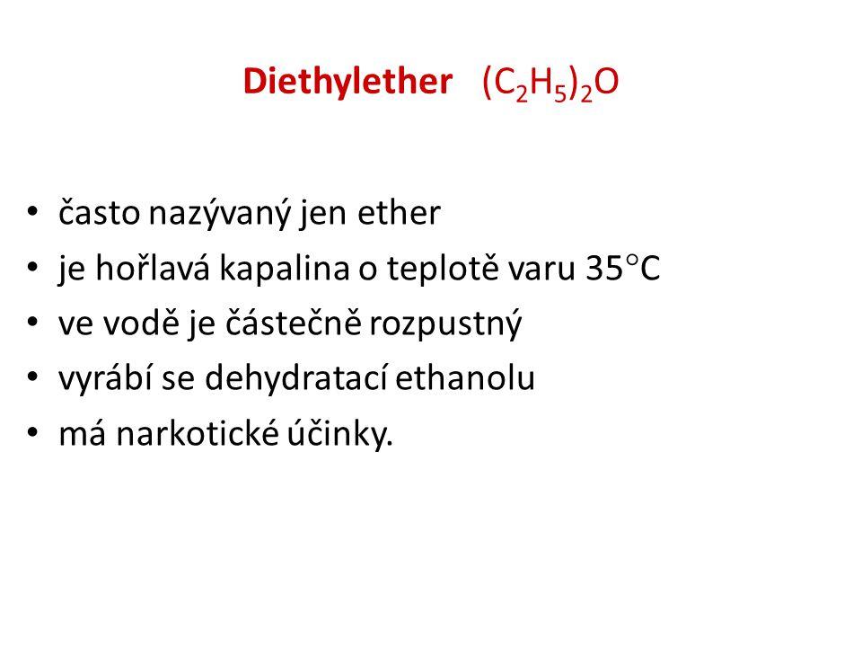 Diethylether (C 2 H 5 ) 2 O • často nazývaný jen ether • je hořlavá kapalina o teplotě varu 35  C • ve vodě je částečně rozpustný • vyrábí se dehydratací ethanolu • má narkotické účinky.