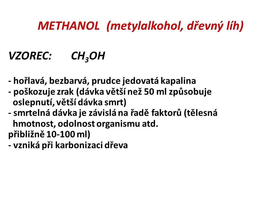 METHANOL (metylalkohol, dřevný líh) VZOREC: CH 3 OH - hořlavá, bezbarvá, prudce jedovatá kapalina - poškozuje zrak (dávka větší než 50 ml způsobuje oslepnutí, větší dávka smrt) - smrtelná dávka je závislá na řadě faktorů (tělesná hmotnost, odolnost organismu atd.