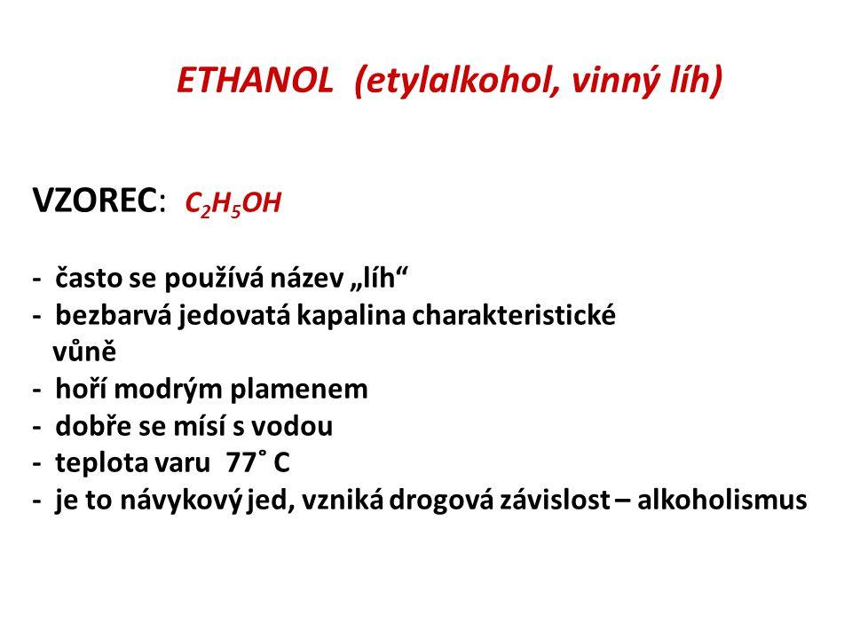 """ETHANOL (etylalkohol, vinný líh) VZOREC: C 2 H 5 OH - často se používá název """"líh - bezbarvá jedovatá kapalina charakteristické vůně - hoří modrým plamenem - dobře se mísí s vodou - teplota varu 77˚ C - je to návykový jed, vzniká drogová závislost – alkoholismus"""