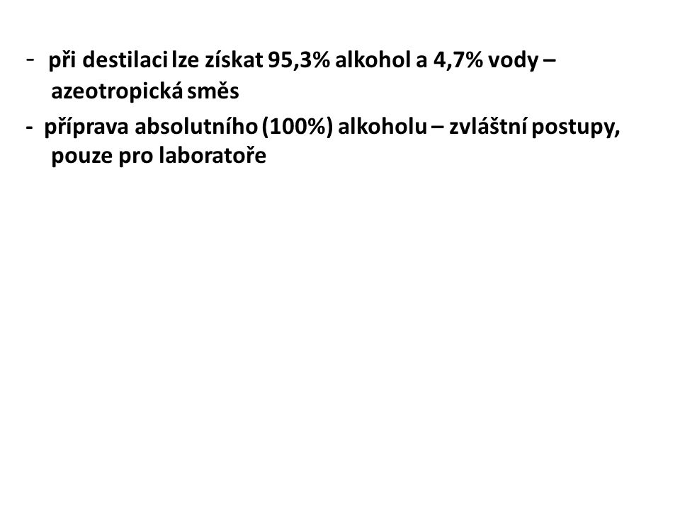 - při destilaci lze získat 95,3% alkohol a 4,7% vody – azeotropická směs - příprava absolutního (100%) alkoholu – zvláštní postupy, pouze pro laboratoře