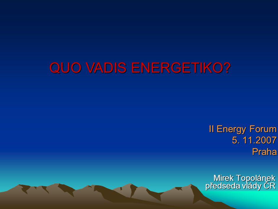 II Energy Forum 5. 11.2007 Praha Mirek Topolánek předseda vlády ČR QUO VADIS ENERGETIKO?