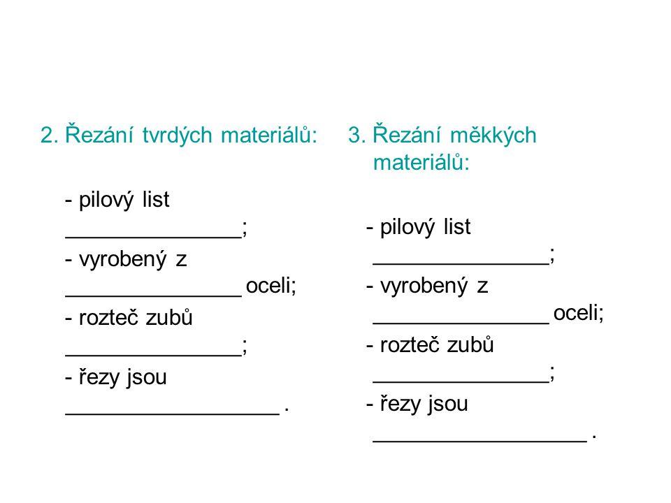 2. Řezání tvrdých materiálů: - pilový list ______________; - vyrobený z ______________ oceli; - rozteč zubů ______________; - řezy jsou ______________