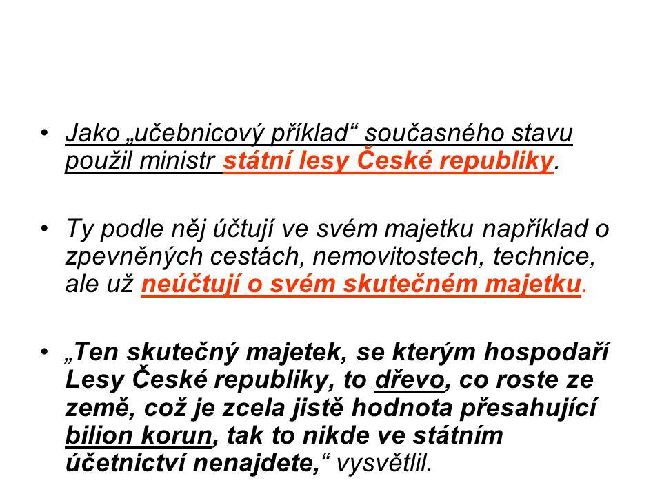 """•Jako """"učebnicový příklad"""" současného stavu použil ministr státní lesy České republiky. •Ty podle něj účtují ve svém majetku například o zpevněných ce"""