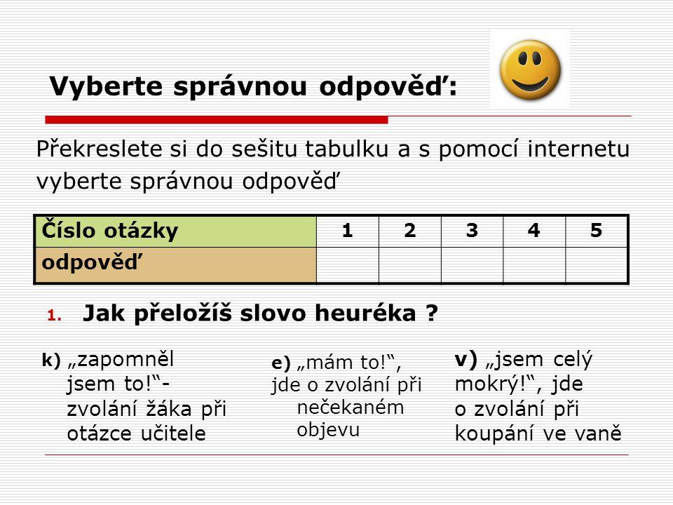 Vyberte správnou odpověď: Překreslete si do sešitu tabulku a s pomocí internetu vyberte správnou odpověď Číslo otázky 12345 odpověď 1.
