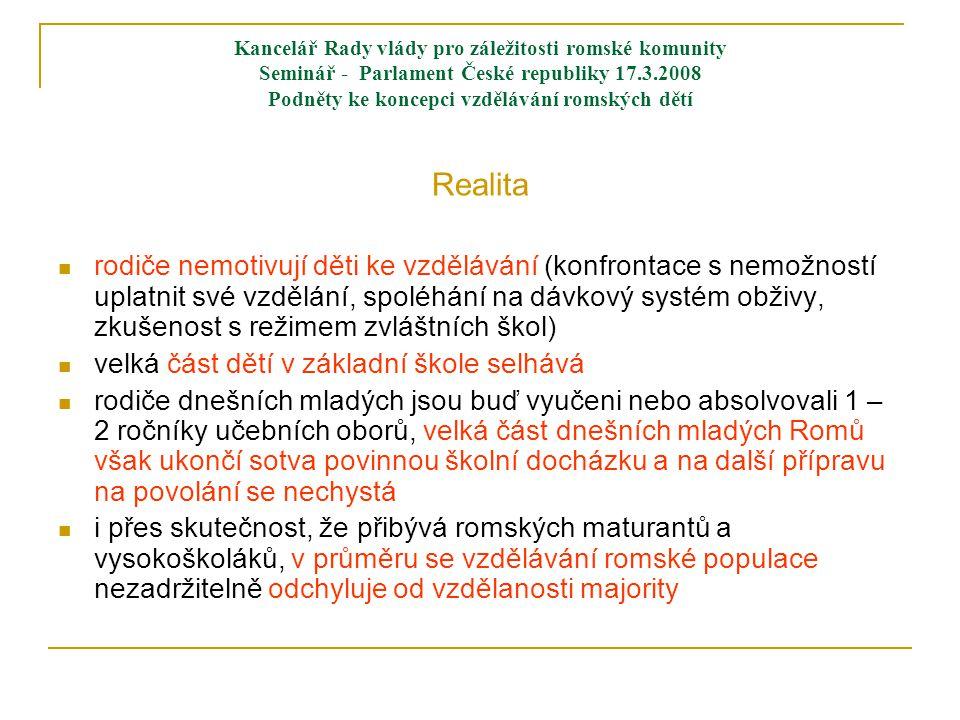 Kancelář Rady vlády pro záležitosti romské komunity Seminář - Parlament České republiky 17.3.2008 Podněty ke koncepci vzdělávání romských dětí Realita  rodiče nemotivují děti ke vzdělávání (konfrontace s nemožností uplatnit své vzdělání, spoléhání na dávkový systém obživy, zkušenost s režimem zvláštních škol)  velká část dětí v základní škole selhává  rodiče dnešních mladých jsou buď vyučeni nebo absolvovali 1 – 2 ročníky učebních oborů, velká část dnešních mladých Romů však ukončí sotva povinnou školní docházku a na další přípravu na povolání se nechystá  i přes skutečnost, že přibývá romských maturantů a vysokoškoláků, v průměru se vzdělávání romské populace nezadržitelně odchyluje od vzdělanosti majority