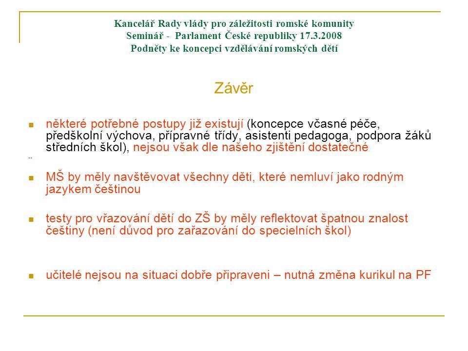 Kancelář Rady vlády pro záležitosti romské komunity Seminář - Parlament České republiky 17.3.2008 Podněty ke koncepci vzdělávání romských dětí Závěr  některé potřebné postupy již existují (koncepce včasné péče, předškolní výchova, přípravné třídy, asistenti pedagoga, podpora žáků středních škol), nejsou však dle našeho zjištění dostatečné ¨  MŠ by měly navštěvovat všechny děti, které nemluví jako rodným jazykem češtinou  testy pro vřazování dětí do ZŠ by měly reflektovat špatnou znalost češtiny (není důvod pro zařazování do specielních škol)  učitelé nejsou na situaci dobře připraveni – nutná změna kurikul na PF