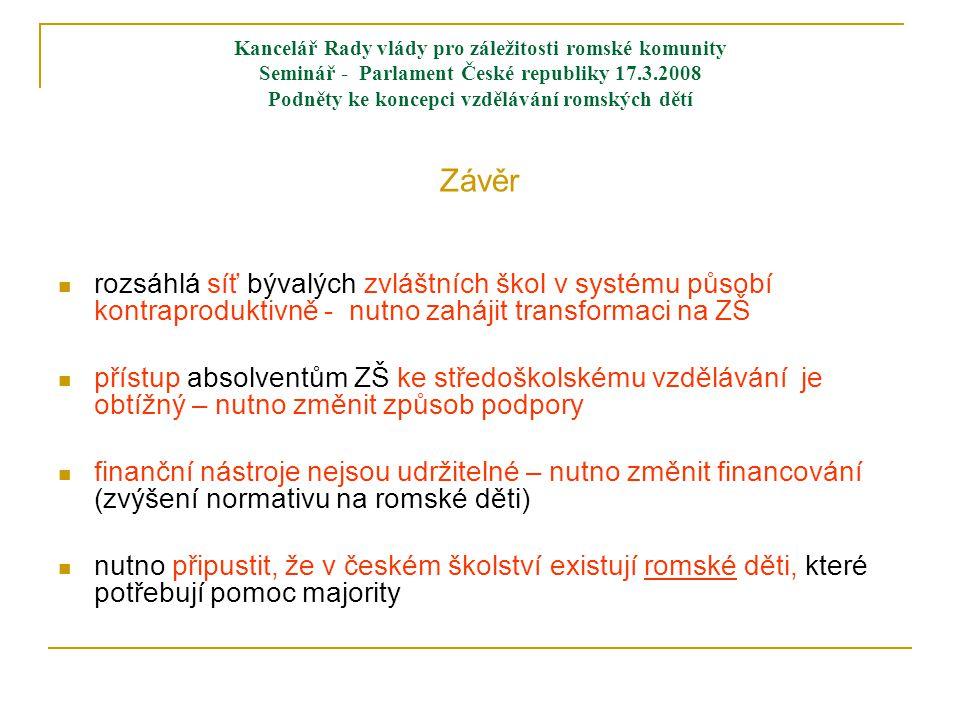Kancelář Rady vlády pro záležitosti romské komunity Seminář - Parlament České republiky 17.3.2008 Podněty ke koncepci vzdělávání romských dětí Závěr  rozsáhlá síť bývalých zvláštních škol v systému působí kontraproduktivně - nutno zahájit transformaci na ZŠ  přístup absolventům ZŠ ke středoškolskému vzdělávání je obtížný – nutno změnit způsob podpory  finanční nástroje nejsou udržitelné – nutno změnit financování (zvýšení normativu na romské děti)  nutno připustit, že v českém školství existují romské děti, které potřebují pomoc majority