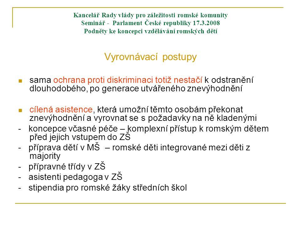 Kancelář Rady vlády pro záležitosti romské komunity Seminář - Parlament České republiky 17.3.2008 Podněty ke koncepci vzdělávání romských dětí Vyrovnávací postupy  sama ochrana proti diskriminaci totiž nestačí k odstranění dlouhodobého, po generace utvářeného znevýhodnění  cílená asistence, která umožní těmto osobám překonat znevýhodnění a vyrovnat se s požadavky na ně kladenými - koncepce včasné péče – komplexní přístup k romským dětem před jejich vstupem do ZŠ - příprava dětí v MŠ – romské děti integrované mezi děti z majority - přípravné třídy v ZŠ - asistenti pedagoga v ZŠ - stipendia pro romské žáky středních škol