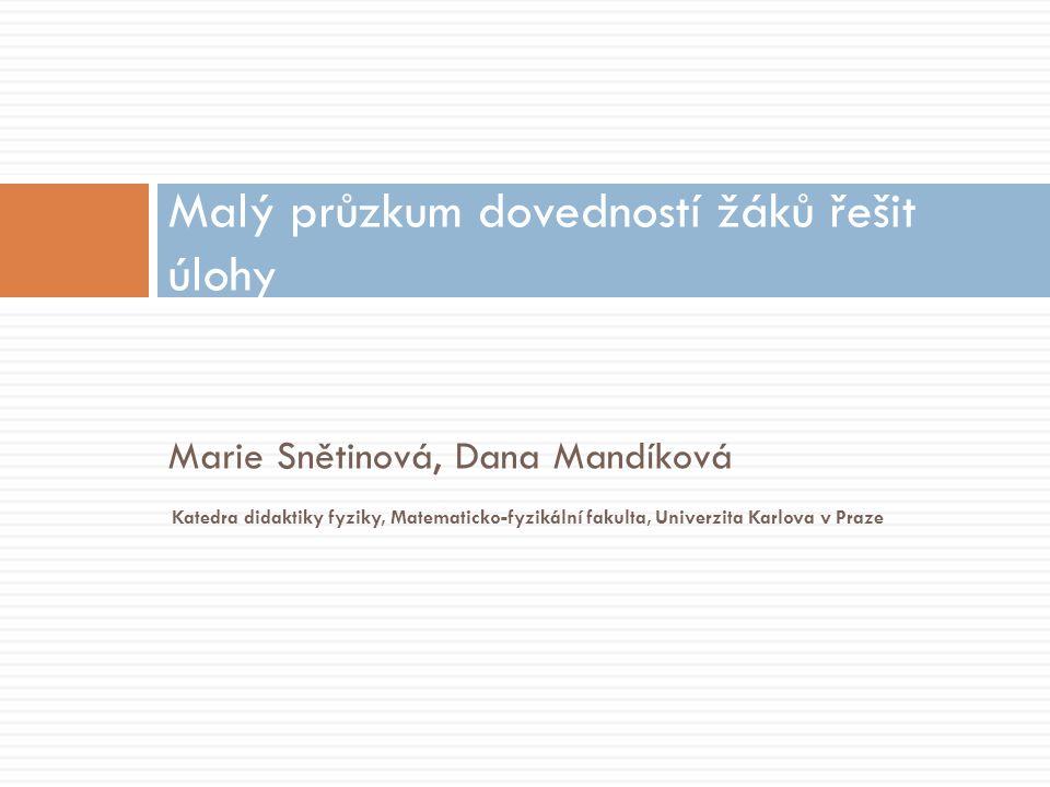Marie Snětinová, Dana Mandíková Malý průzkum dovedností žáků řešit úlohy Katedra didaktiky fyziky, Matematicko-fyzikální fakulta, Univerzita Karlova v