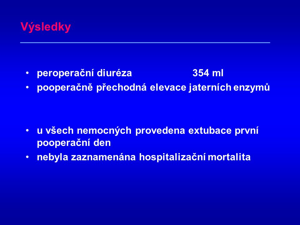 Výsledky(průměrné hodnoty) •operační čas 328 min •množství krve k ANH 1 025 ml •krevní ztráta 825 ml –dva nemocní se ztrátou nad 1300ml •oběma poopera