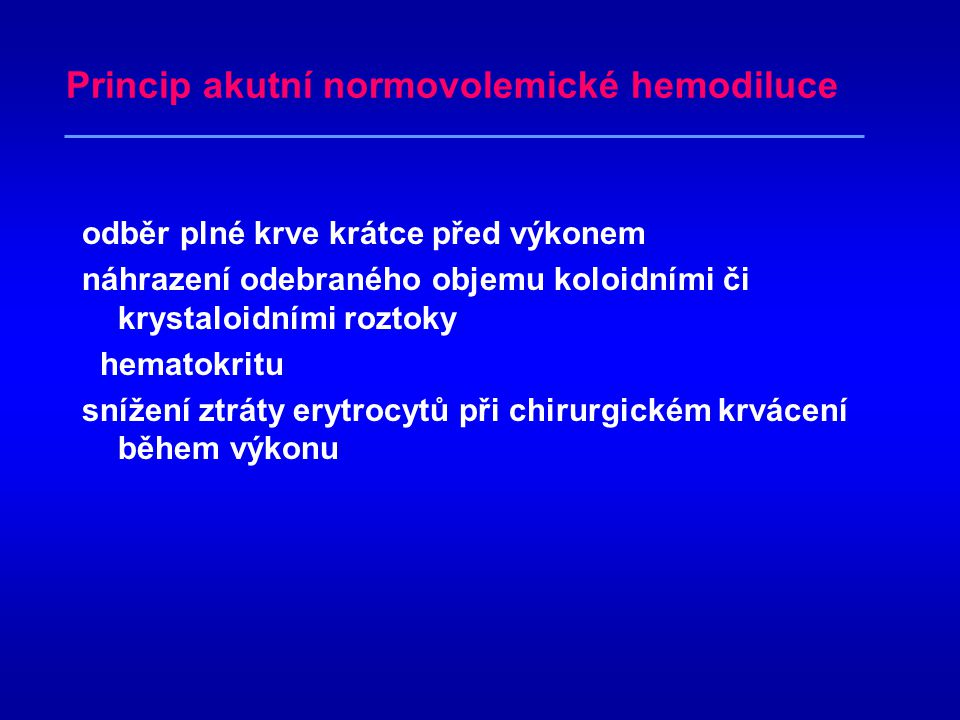 Princip akutní normovolemické hemodiluce odběr plné krve krátce před výkonem náhrazení odebraného objemu koloidními či krystaloidními roztoky hematokritu snížení ztráty erytrocytů při chirurgickém krvácení během výkonu