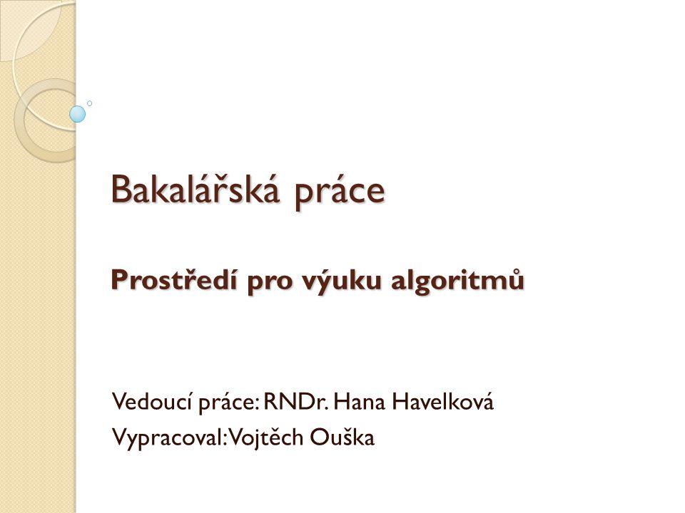 Bakalářská práce Prostředí pro výuku algoritmů Vedoucí práce: RNDr. Hana Havelková Vypracoval: Vojtěch Ouška