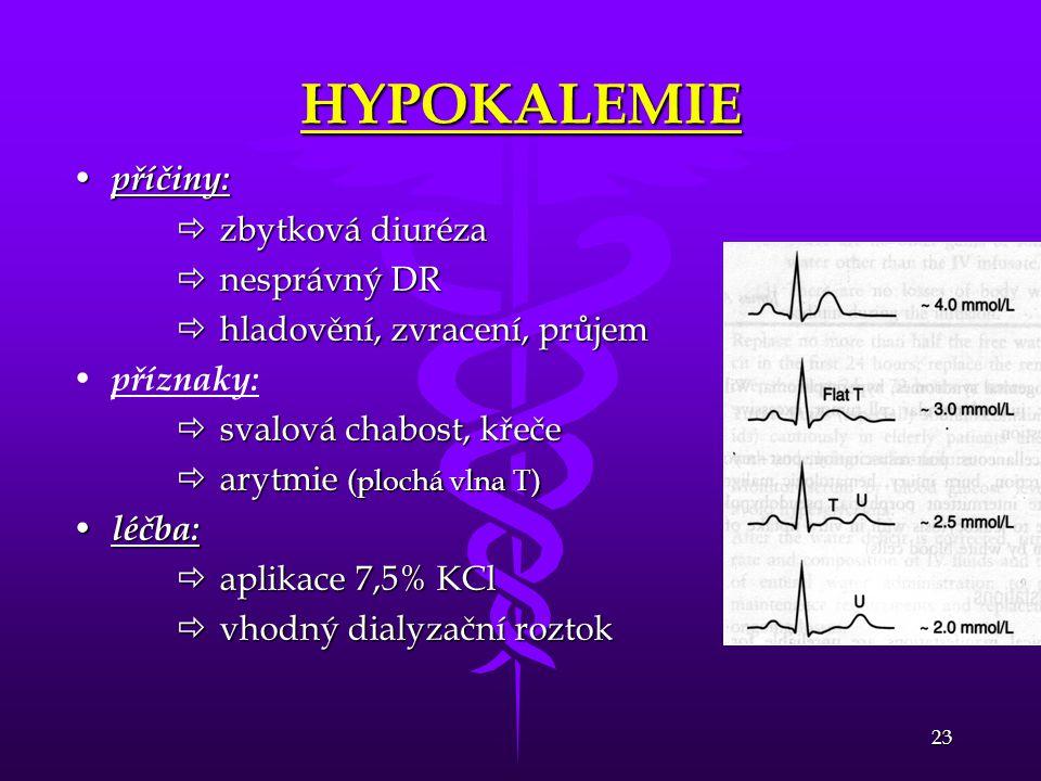 23 HYPOKALEMIE • příčiny:  zbytková diuréza  nesprávný DR  hladovění, zvracení, průjem • • příznaky:  svalová chabost, křeče  arytmie (plochá vln